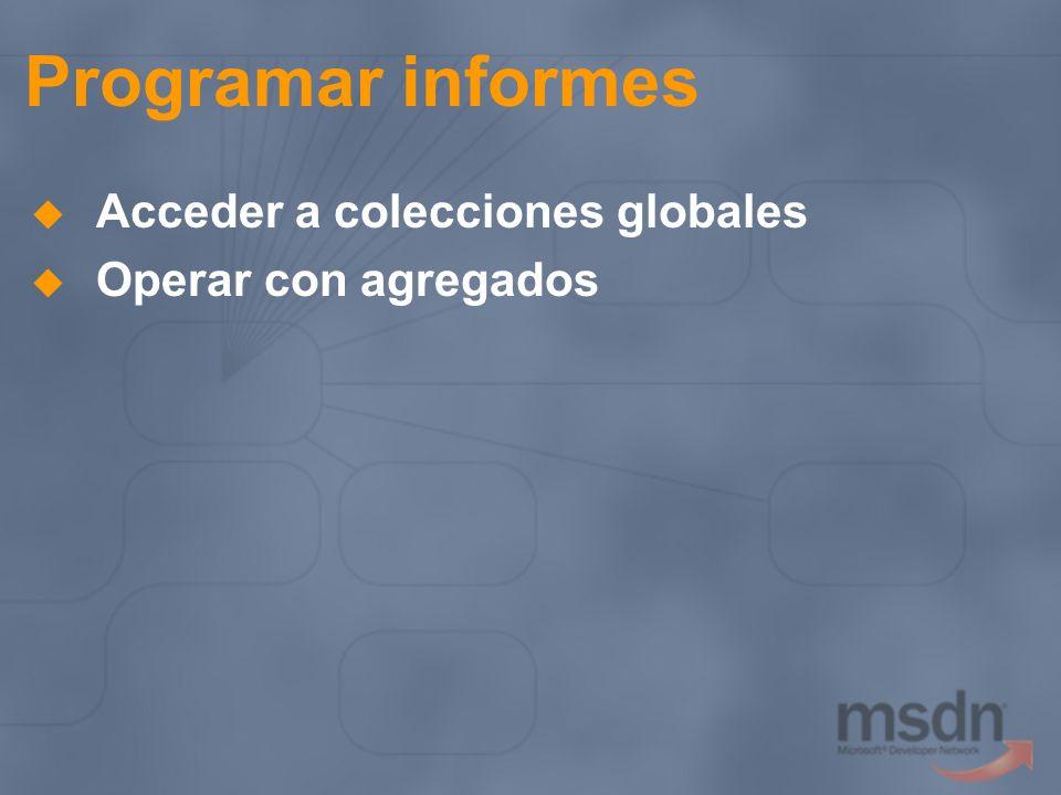 Programar informes Acceder a colecciones globales Operar con agregados