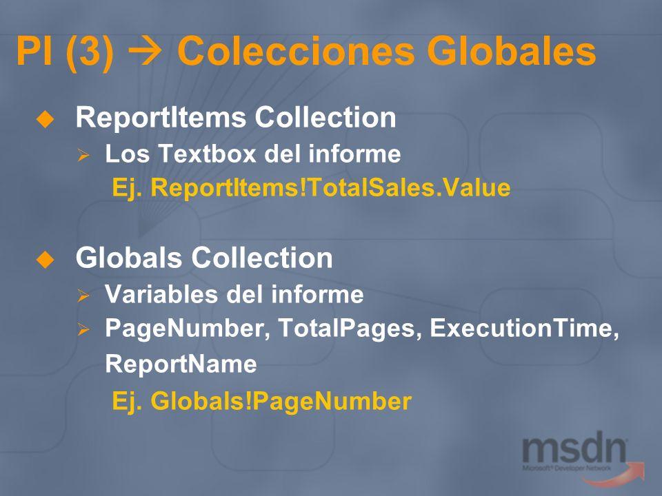 PI (3) Colecciones Globales ReportItems Collection Los Textbox del informe Ej. ReportItems!TotalSales.Value Globals Collection Variables del informe P