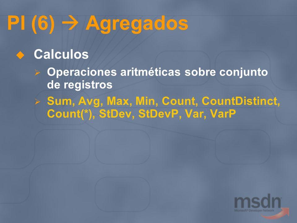 PI (6) Agregados Calculos Operaciones aritméticas sobre conjunto de registros Sum, Avg, Max, Min, Count, CountDistinct, Count(*), StDev, StDevP, Var,