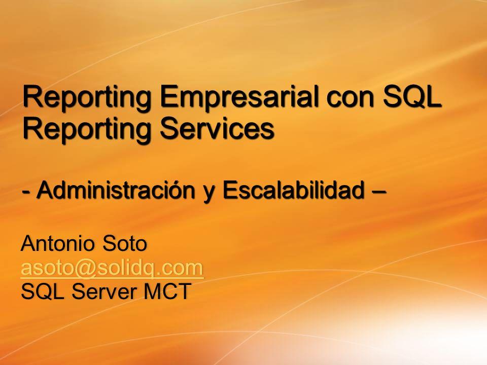 Antonio SotoAntonio Soto asoto@solidq.com SQL Server MCTSQL Server MCT Reporting Empresarial con SQL Reporting Services - Administración y Escalabilid