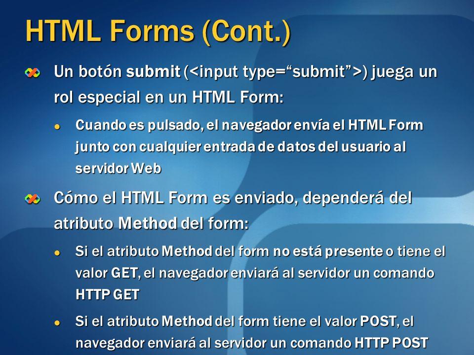 HTML Forms (Cont.) Un botón submit ( ) juega un rol especial en un HTML Form: Cuando es pulsado, el navegador envía el HTML Form junto con cualquier e