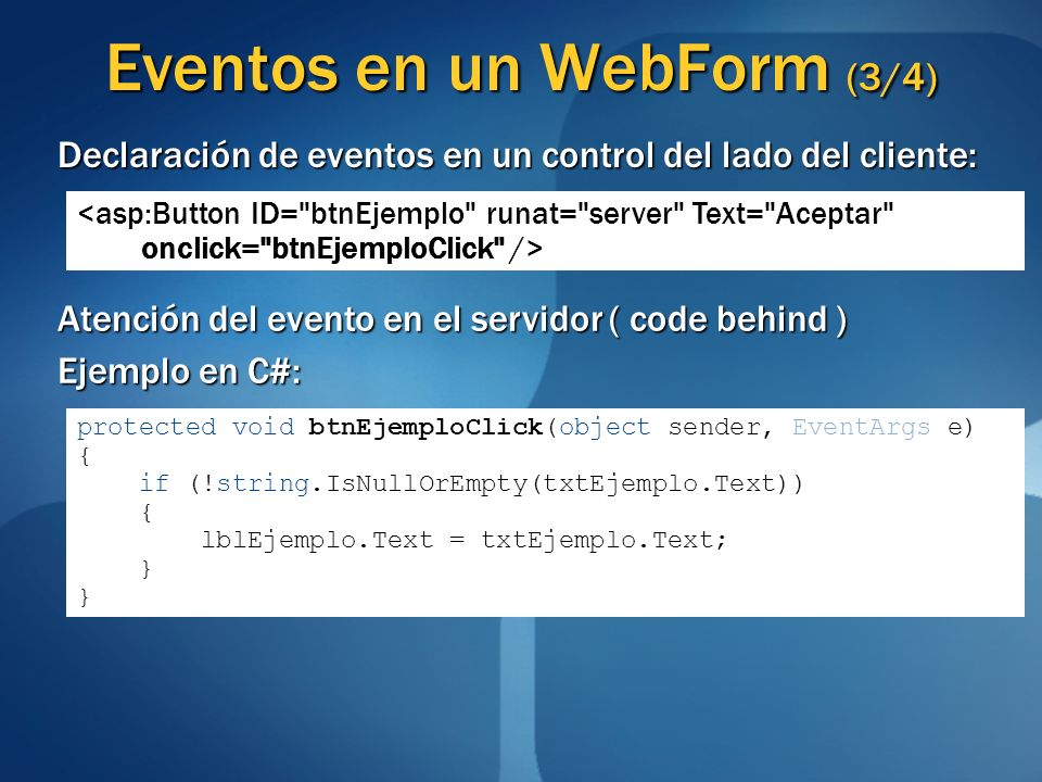 Eventos en un WebForm (3/4) Declaración de eventos en un control del lado del cliente: Atención del evento en el servidor ( code behind ) Ejemplo en C