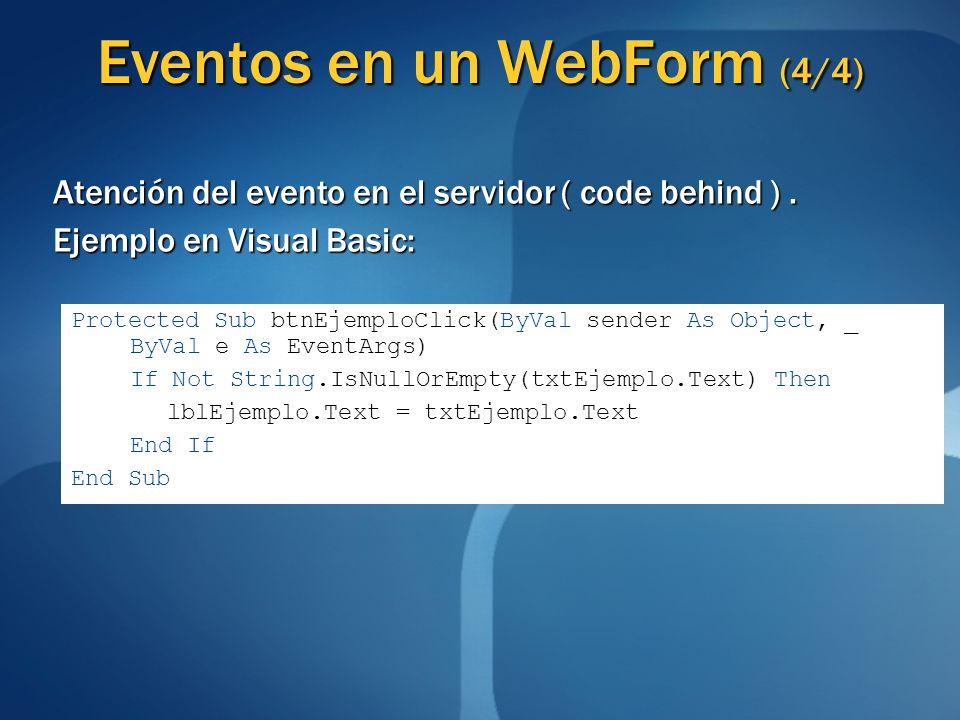Eventos en un WebForm (4/4) Atención del evento en el servidor ( code behind ). Ejemplo en Visual Basic: Protected Sub btnEjemploClick(ByVal sender As