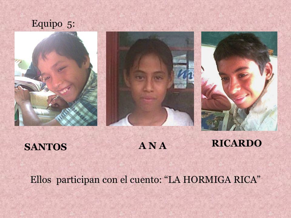 Equipo 5: SANTOS A N A RICARDO Ellos participan con el cuento: LA HORMIGA RICA