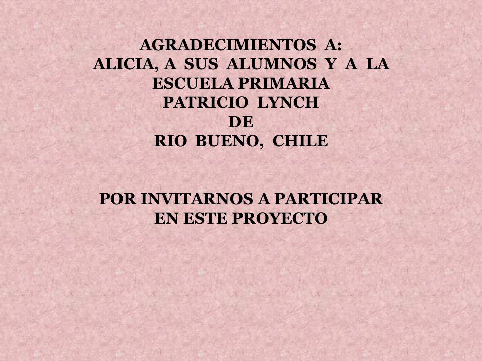 AGRADECIMIENTOS A: ALICIA, A SUS ALUMNOS Y A LA ESCUELA PRIMARIA PATRICIO LYNCH DE RIO BUENO, CHILE POR INVITARNOS A PARTICIPAR EN ESTE PROYECTO