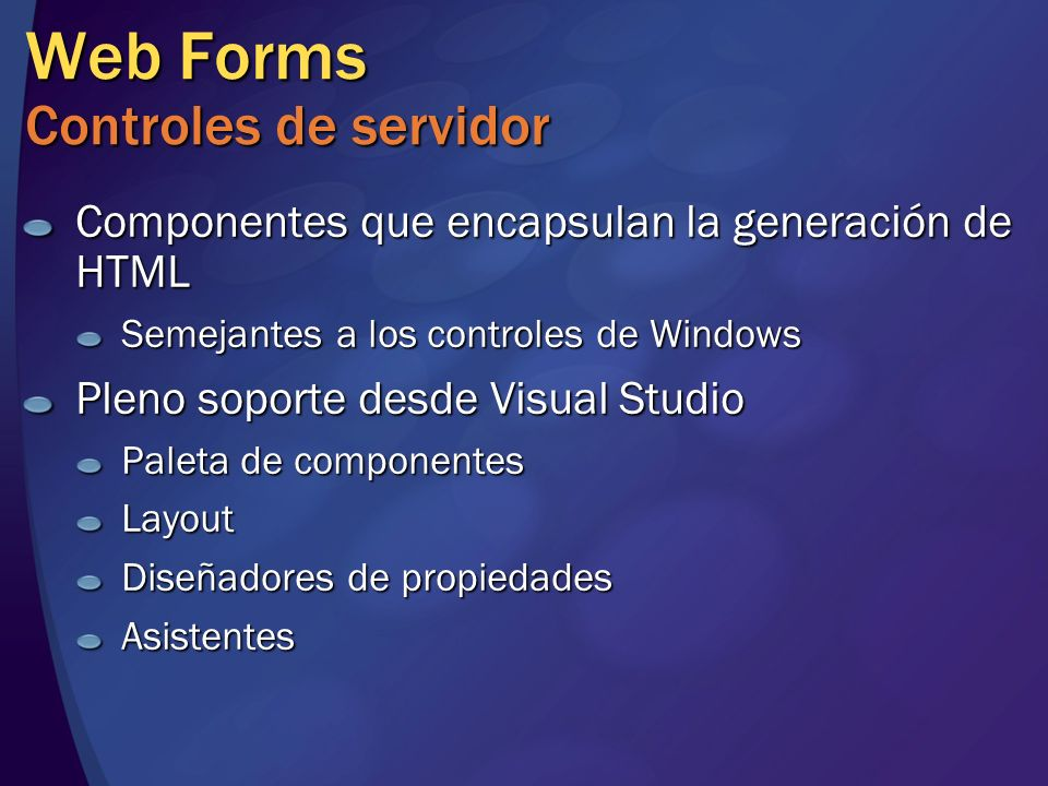 Web Forms Controles de servidor Componentes que encapsulan la generación de HTML Semejantes a los controles de Windows Pleno soporte desde Visual Stud