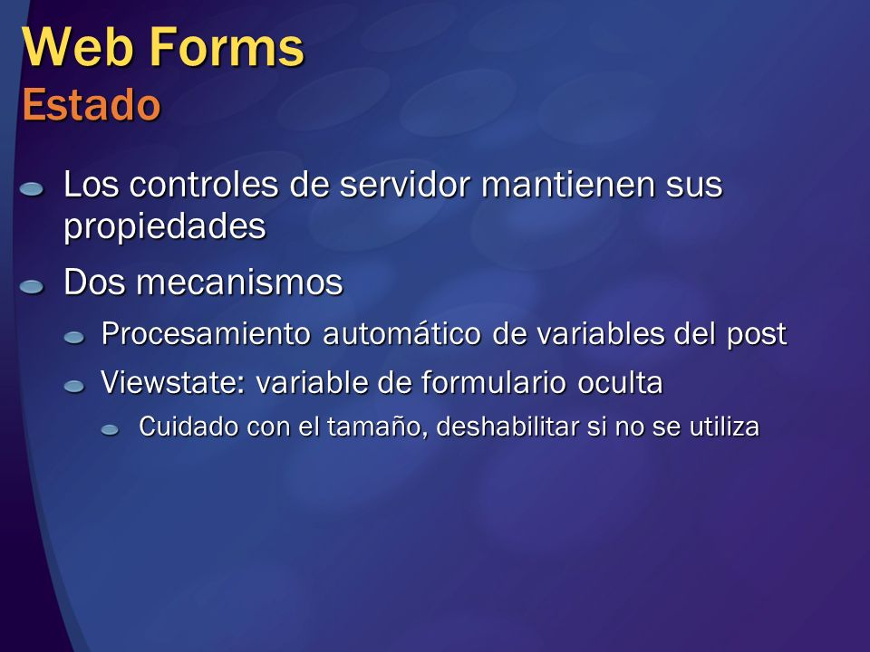 Web Forms Estado Los controles de servidor mantienen sus propiedades Dos mecanismos Procesamiento automático de variables del post Viewstate: variable