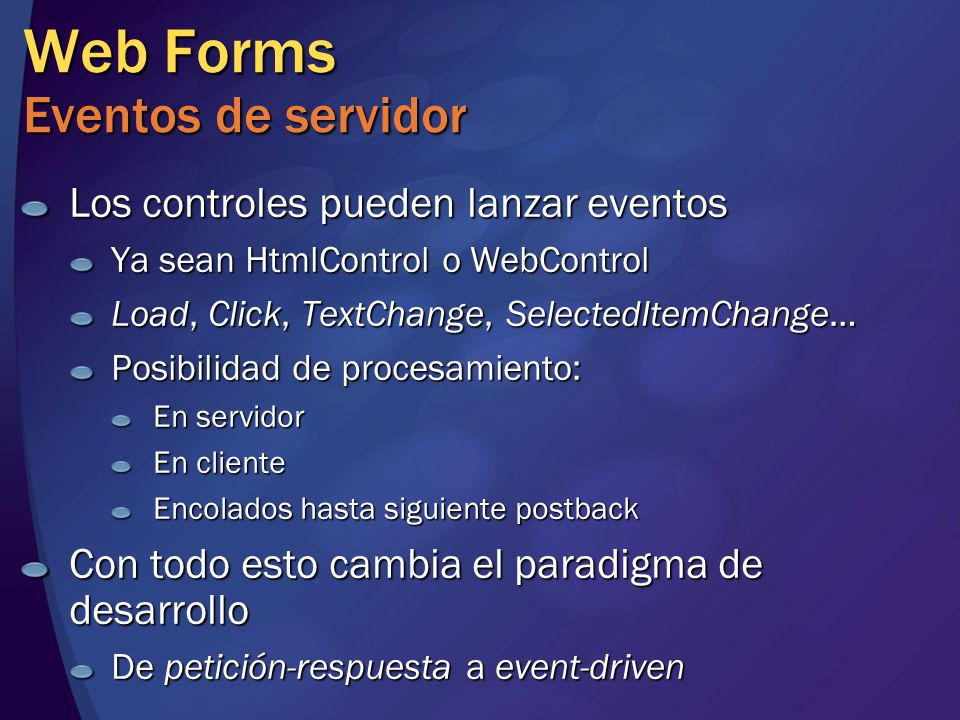 Web Forms Eventos de servidor Los controles pueden lanzar eventos Ya sean HtmlControl o WebControl Load, Click, TextChange, SelectedItemChange… Posibi