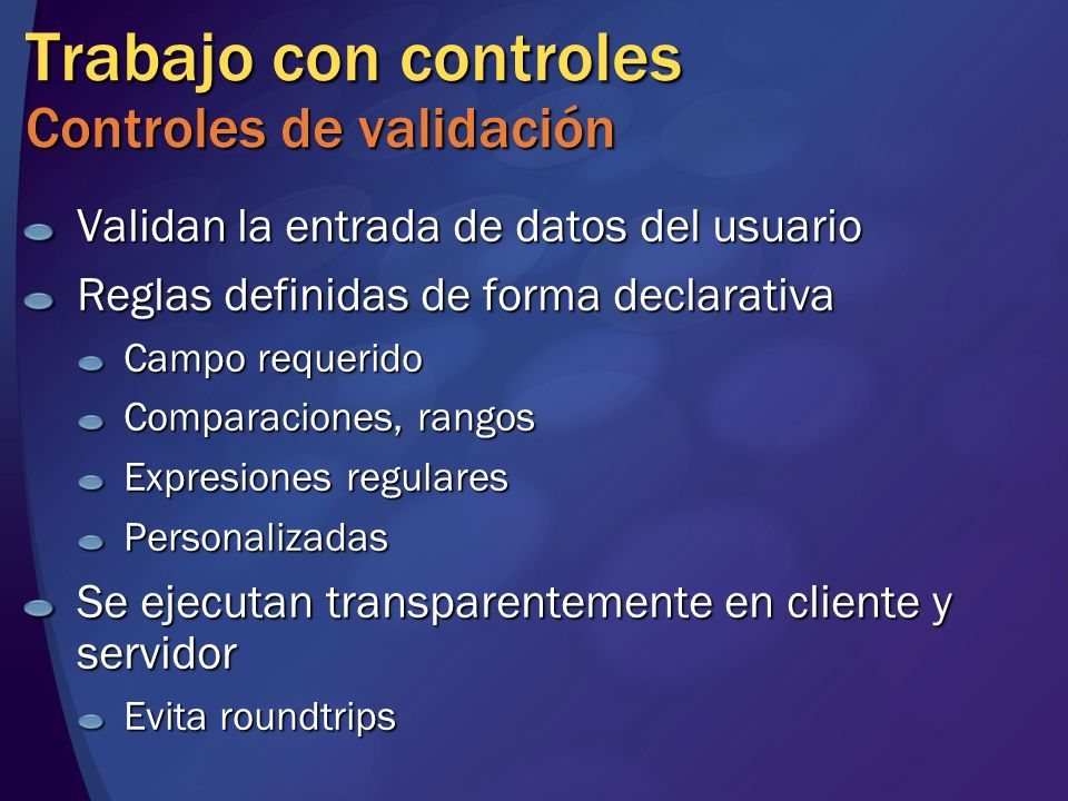 Trabajo con controles Controles de validación Validan la entrada de datos del usuario Reglas definidas de forma declarativa Campo requerido Comparacio