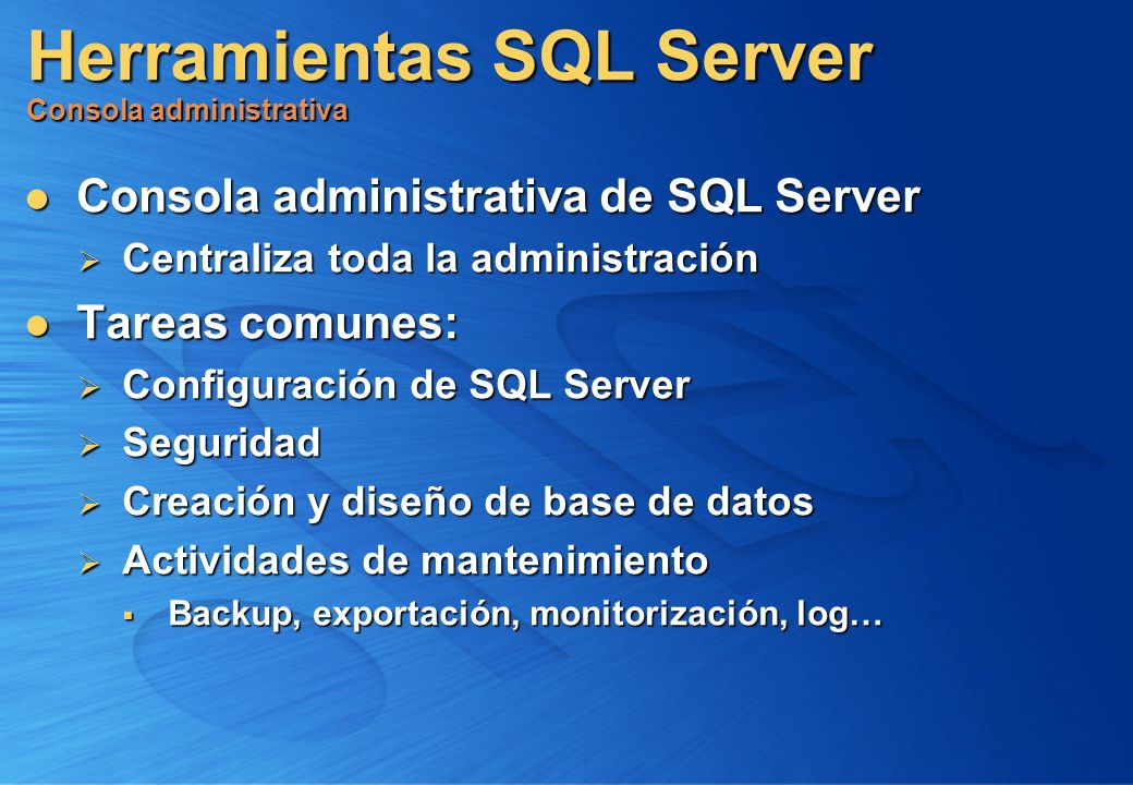 Herramientas SQL Server Consola administrativa Consola administrativa de SQL Server Consola administrativa de SQL Server Centraliza toda la administra