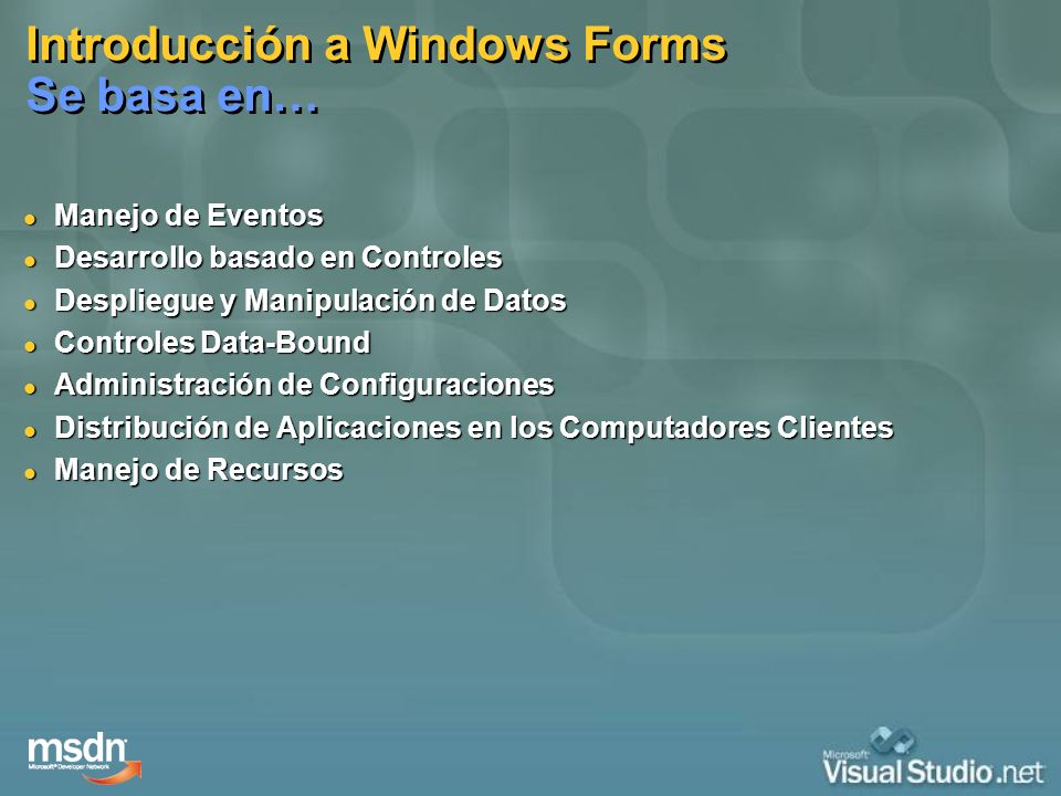 Introducción a Windows Forms Se basa en… Manejo de Eventos Manejo de Eventos Desarrollo basado en Controles Desarrollo basado en Controles Despliegue