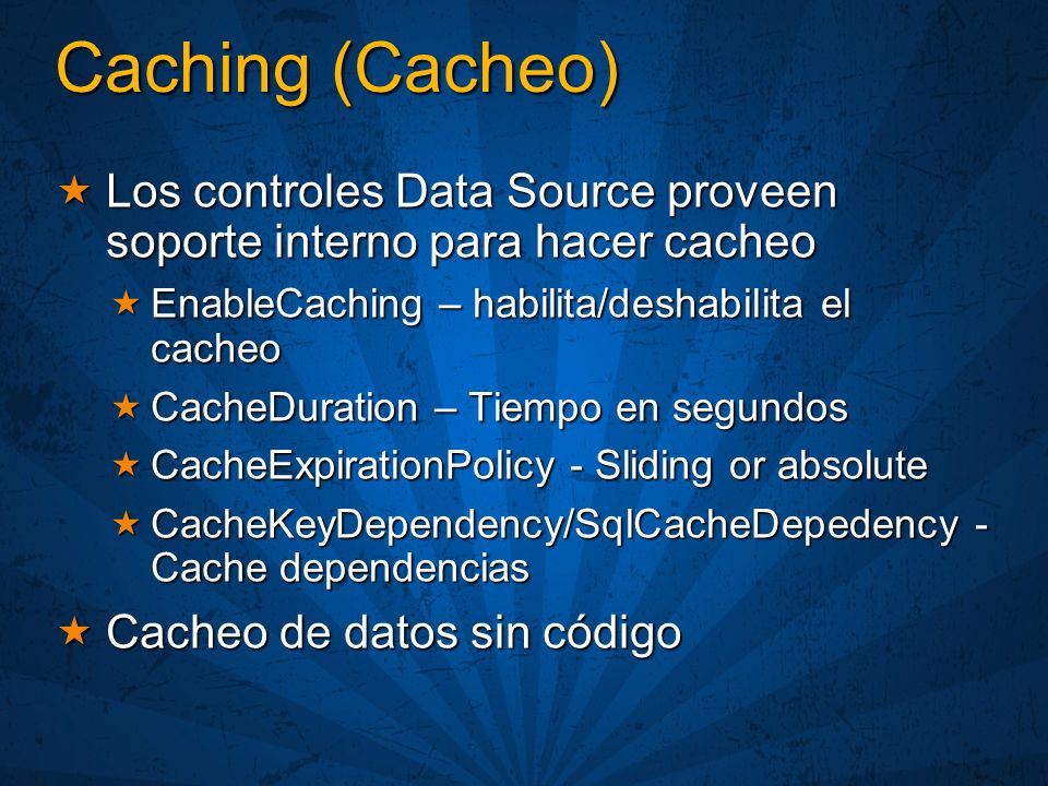 Caching (Cacheo) Los controles Data Source proveen soporte interno para hacer cacheo Los controles Data Source proveen soporte interno para hacer cacheo EnableCaching – habilita/deshabilita el cacheo EnableCaching – habilita/deshabilita el cacheo CacheDuration – Tiempo en segundos CacheDuration – Tiempo en segundos CacheExpirationPolicy - Sliding or absolute CacheExpirationPolicy - Sliding or absolute CacheKeyDependency/SqlCacheDepedency - Cache dependencias CacheKeyDependency/SqlCacheDepedency - Cache dependencias Cacheo de datos sin código Cacheo de datos sin código