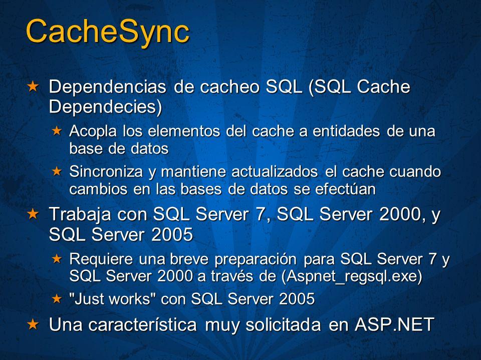 CacheSync Dependencias de cacheo SQL (SQL Cache Dependecies) Dependencias de cacheo SQL (SQL Cache Dependecies) Acopla los elementos del cache a entidades de una base de datos Acopla los elementos del cache a entidades de una base de datos Sincroniza y mantiene actualizados el cache cuando cambios en las bases de datos se efectúan Sincroniza y mantiene actualizados el cache cuando cambios en las bases de datos se efectúan Trabaja con SQL Server 7, SQL Server 2000, y SQL Server 2005 Trabaja con SQL Server 7, SQL Server 2000, y SQL Server 2005 Requiere una breve preparación para SQL Server 7 y SQL Server 2000 a través de (Aspnet_regsql.exe) Requiere una breve preparación para SQL Server 7 y SQL Server 2000 a través de (Aspnet_regsql.exe) Just works con SQL Server 2005 Just works con SQL Server 2005 Una característica muy solicitada en ASP.NET Una característica muy solicitada en ASP.NET