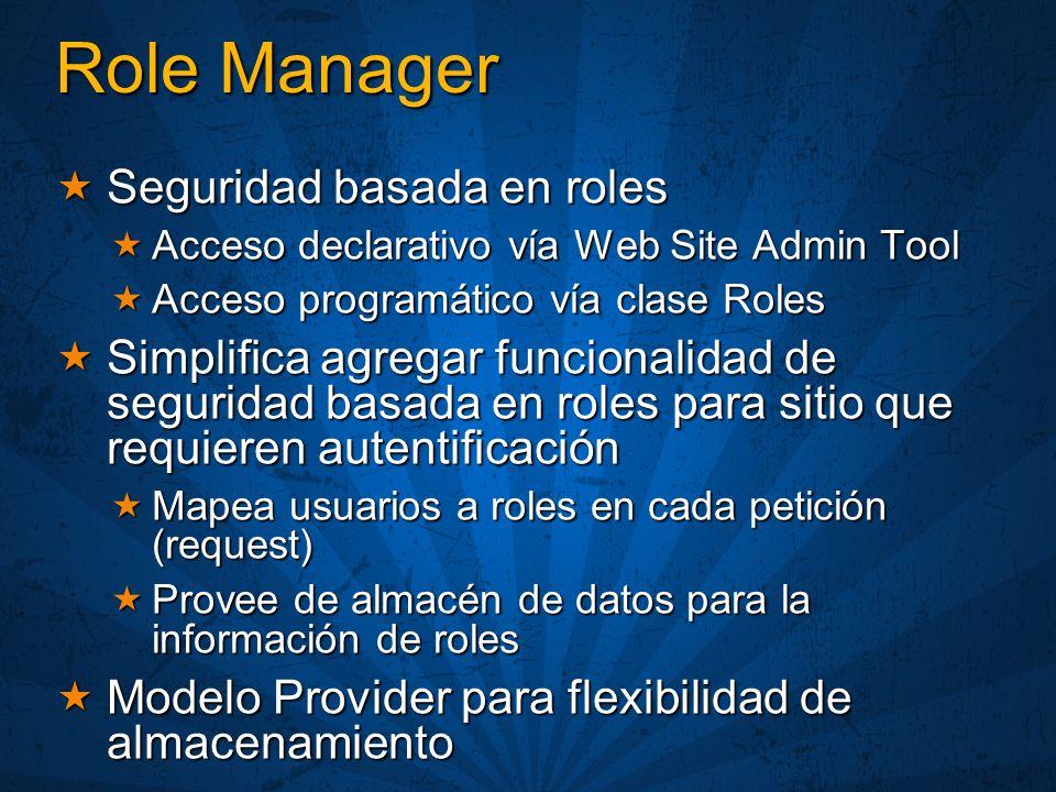 Role Manager Seguridad basada en roles Seguridad basada en roles Acceso declarativo vía Web Site Admin Tool Acceso declarativo vía Web Site Admin Tool Acceso programático vía clase Roles Acceso programático vía clase Roles Simplifica agregar funcionalidad de seguridad basada en roles para sitio que requieren autentificación Simplifica agregar funcionalidad de seguridad basada en roles para sitio que requieren autentificación Mapea usuarios a roles en cada petición (request) Mapea usuarios a roles en cada petición (request) Provee de almacén de datos para la información de roles Provee de almacén de datos para la información de roles Modelo Provider para flexibilidad de almacenamiento Modelo Provider para flexibilidad de almacenamiento