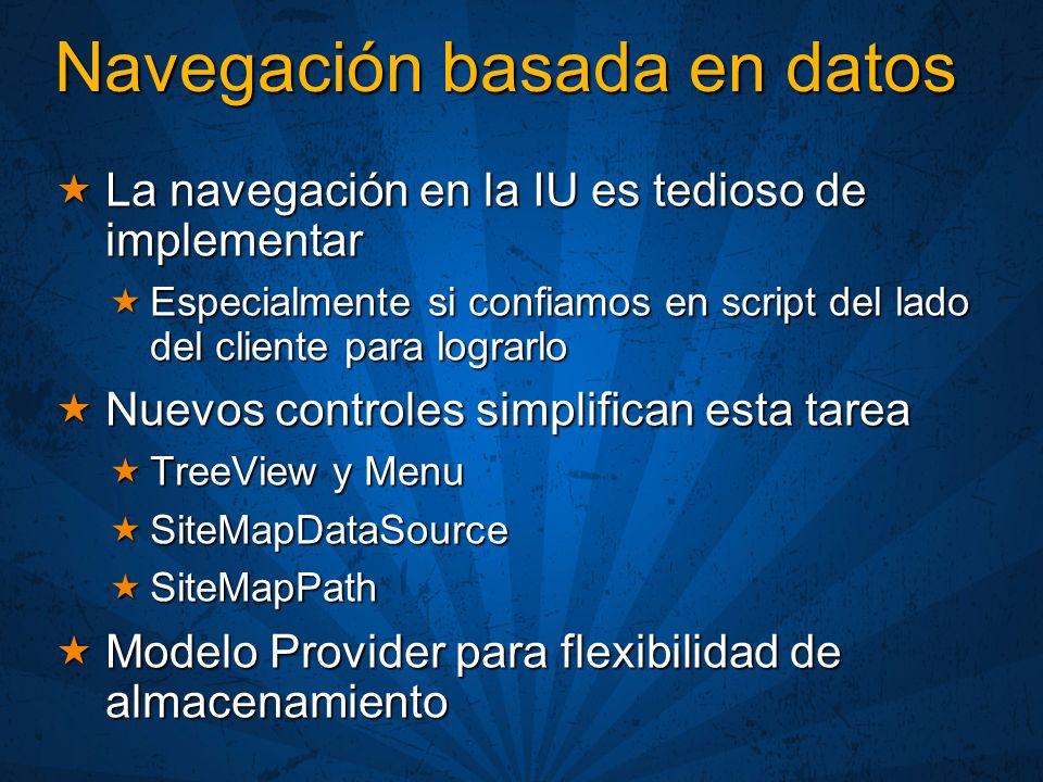 Navegación basada en datos La navegación en la IU es tedioso de implementar La navegación en la IU es tedioso de implementar Especialmente si confiamos en script del lado del cliente para lograrlo Especialmente si confiamos en script del lado del cliente para lograrlo Nuevos controles simplifican esta tarea Nuevos controles simplifican esta tarea TreeView y Menu TreeView y Menu SiteMapDataSource SiteMapDataSource SiteMapPath SiteMapPath Modelo Provider para flexibilidad de almacenamiento Modelo Provider para flexibilidad de almacenamiento