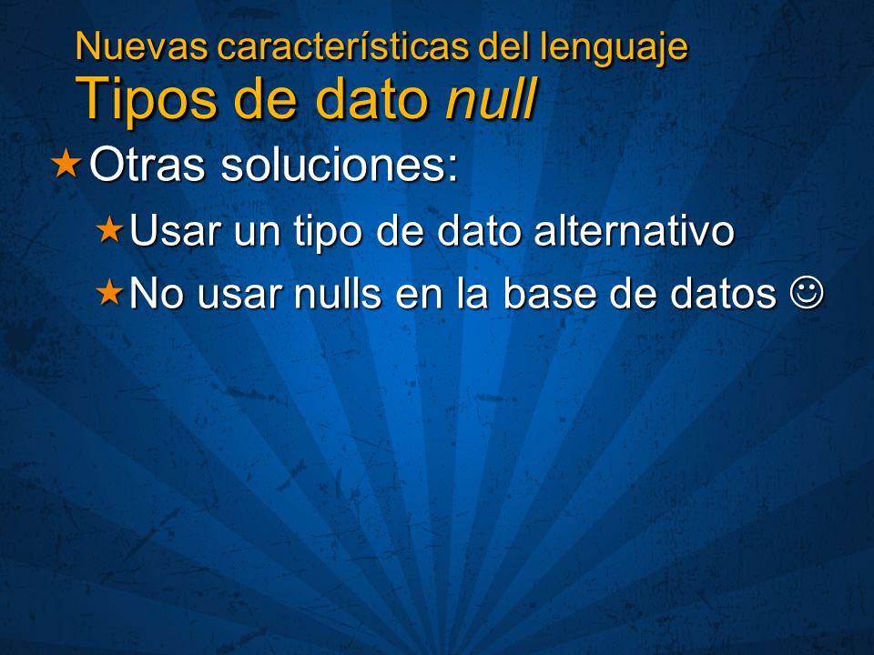 Otras soluciones: Otras soluciones: Usar un tipo de dato alternativo Usar un tipo de dato alternativo No usar nulls en la base de datos No usar nulls en la base de datos Nuevas características del lenguaje Tipos de dato null