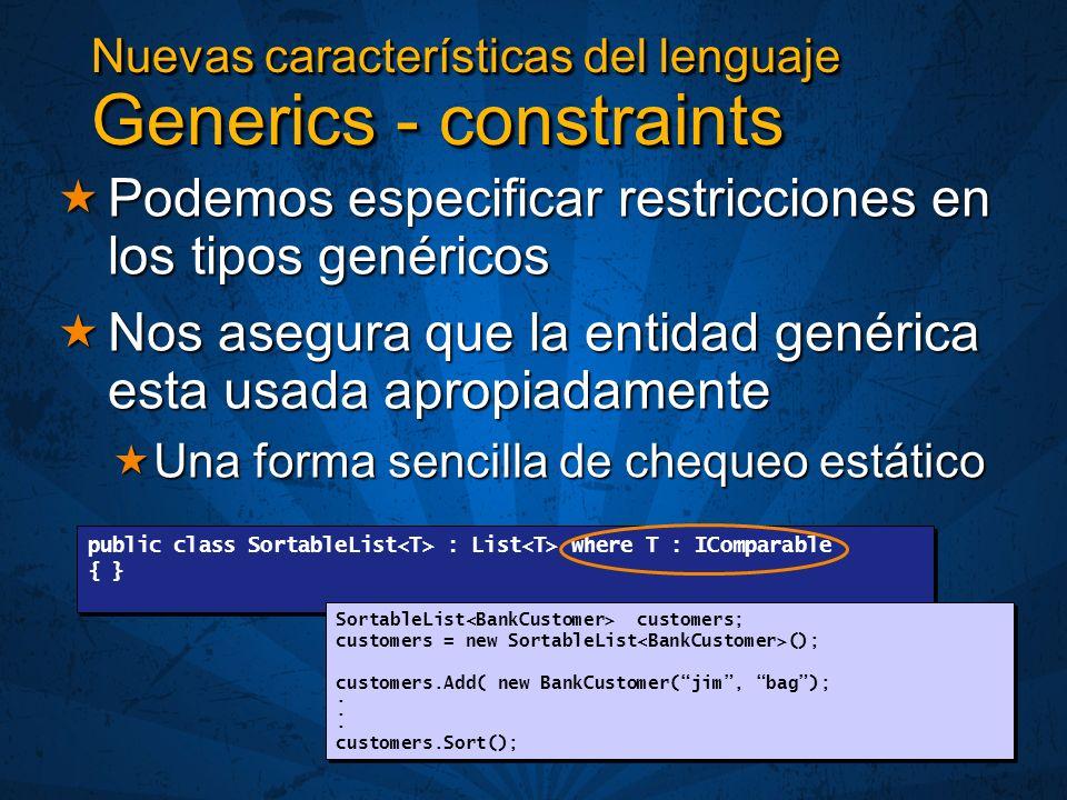 Nuevas características del lenguaje Generics - constraints Podemos especificar restricciones en los tipos genéricos Podemos especificar restricciones en los tipos genéricos Nos asegura que la entidad genérica esta usada apropiadamente Nos asegura que la entidad genérica esta usada apropiadamente Una forma sencilla de chequeo estático Una forma sencilla de chequeo estático public class SortableList : List where T : IComparable { } public class SortableList : List where T : IComparable { } SortableList customers; customers = new SortableList (); customers.Add( new BankCustomer(jim, bag);.