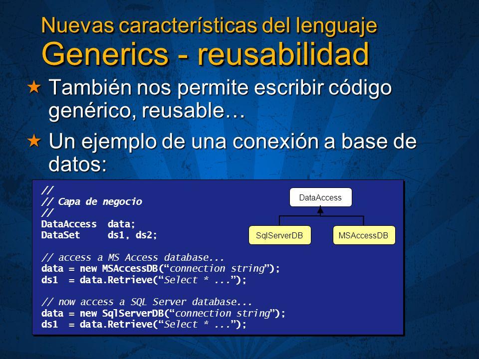 Nuevas características del lenguaje Generics - reusabilidad También nos permite escribir código genérico, reusable… También nos permite escribir código genérico, reusable… Un ejemplo de una conexión a base de datos: Un ejemplo de una conexión a base de datos: // // Capa de negocio // DataAccess data; DataSet ds1, ds2; // access a MS Access database...