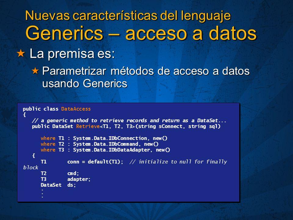 Nuevas características del lenguaje Generics – acceso a datos La premisa es: La premisa es: Parametrizar métodos de acceso a datos usando Generics Parametrizar métodos de acceso a datos usando Generics public class DataAccess { // a generic method to retrieve records and return as a DataSet...
