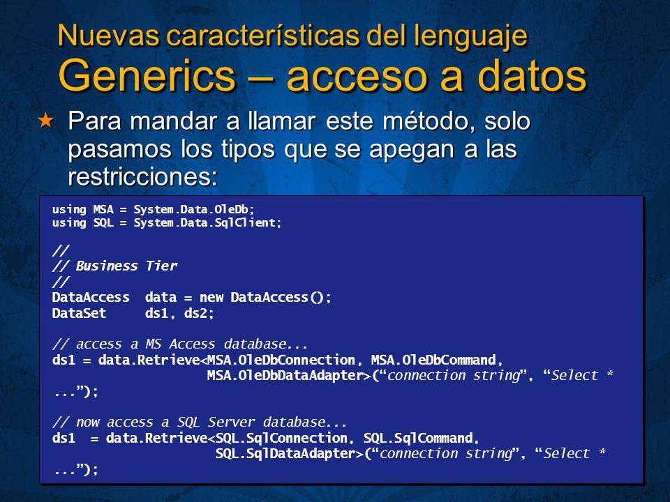 Nuevas características del lenguaje Generics – acceso a datos Para mandar a llamar este método, solo pasamos los tipos que se apegan a las restricciones: Para mandar a llamar este método, solo pasamos los tipos que se apegan a las restricciones: using MSA = System.Data.OleDb; using SQL = System.Data.SqlClient; // // Business Tier // DataAccess data = new DataAccess(); DataSet ds1, ds2; // access a MS Access database...