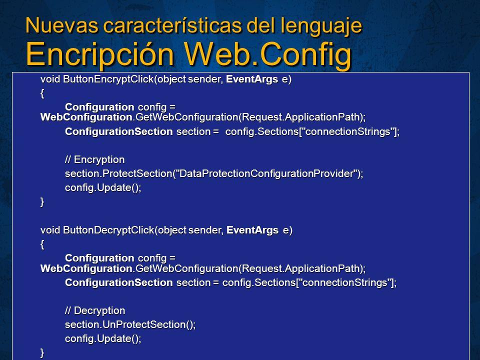 Nuevas características del lenguaje Encripción Web.Config void ButtonEncryptClick(object sender, EventArgs e) { Configuration config = WebConfiguration.GetWebConfiguration(Request.ApplicationPath); ConfigurationSection section = config.Sections[ connectionStrings ]; // Encryption section.ProtectSection( DataProtectionConfigurationProvider );config.Update();} void ButtonDecryptClick(object sender, EventArgs e) { Configuration config = WebConfiguration.GetWebConfiguration(Request.ApplicationPath); ConfigurationSection section = config.Sections[ connectionStrings ]; // Decryption section.UnProtectSection();config.Update();}