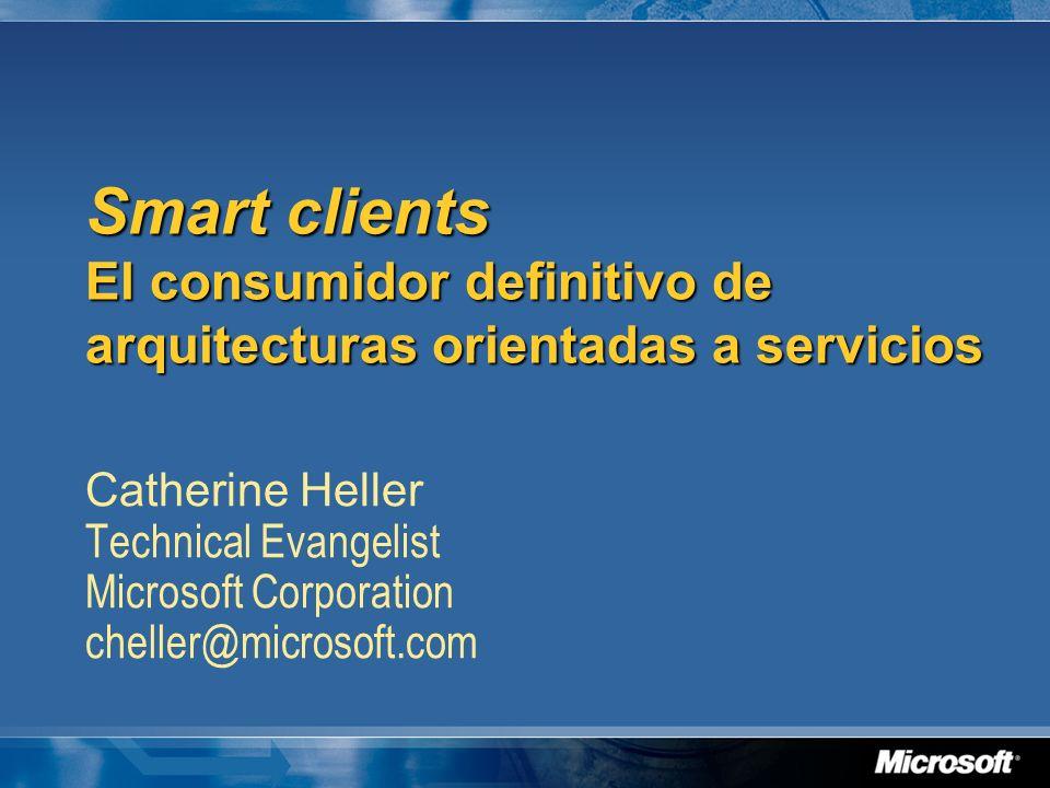 Smart clients El consumidor definitivo de arquitecturas orientadas a servicios Catherine Heller Technical Evangelist Microsoft Corporation cheller@mic