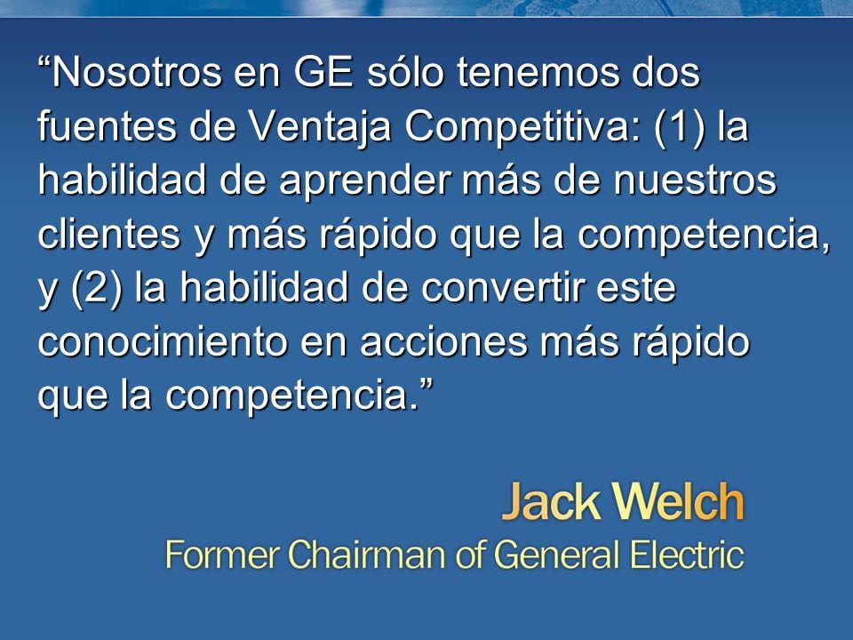 Nosotros en GE sólo tenemos dos fuentes de Ventaja Competitiva: (1) la habilidad de aprender más de nuestros clientes y más rápido que la competencia,