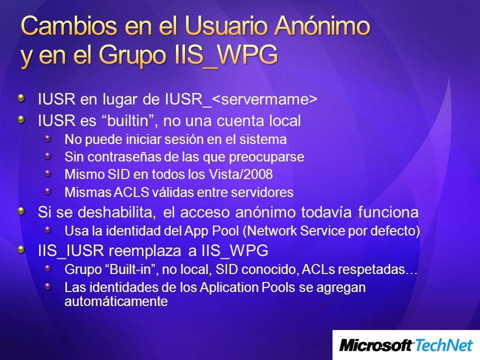 IUSR en lugar de IUSR_ IUSR es builtin, no una cuenta local No puede iniciar sesión en el sistema Sin contraseñas de las que preocuparse Mismo SID en todos los Vista/2008 Mismas ACLS válidas entre servidores Si se deshabilita, el acceso anónimo todavía funciona Usa la identidad del App Pool (Network Service por defecto) IIS_IUSR reemplaza a IIS_WPG Grupo Built-in, no local, SID conocido, ACLs respetadas… Las identidades de los Aplication Pools se agregan automáticamente