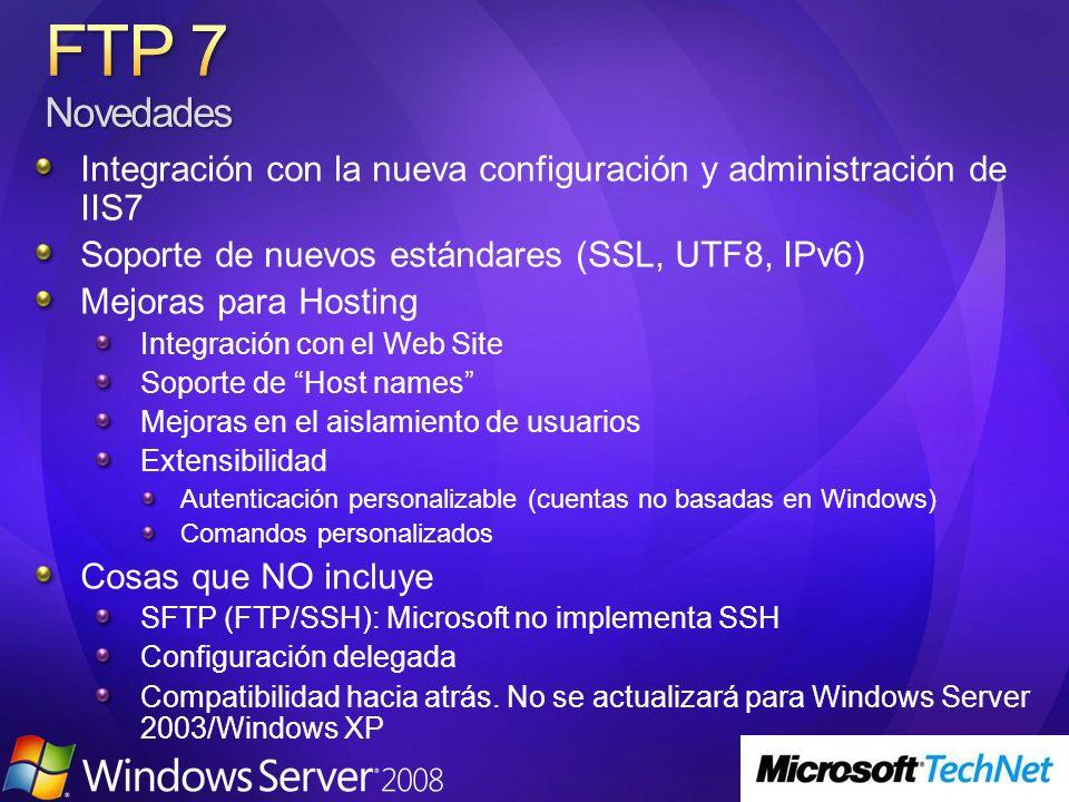 Integración con la nueva configuración y administración de IIS7 Soporte de nuevos estándares (SSL, UTF8, IPv6) Mejoras para Hosting Integración con el Web Site Soporte de Host names Mejoras en el aislamiento de usuarios Extensibilidad Autenticación personalizable (cuentas no basadas en Windows) Comandos personalizados Cosas que NO incluye SFTP (FTP/SSH): Microsoft no implementa SSH Configuración delegada Compatibilidad hacia atrás.