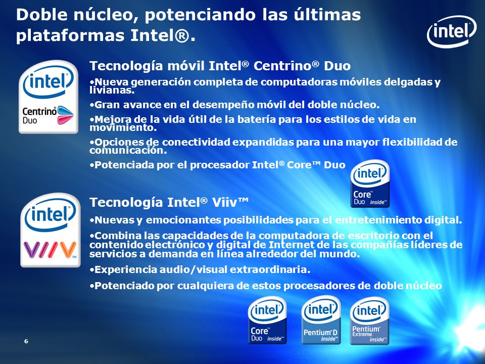 6 Doble núcleo, potenciando las últimas plataformas Intel®. Tecnología móvil Intel ® Centrino ® Duo Nueva generación completa de computadoras móviles