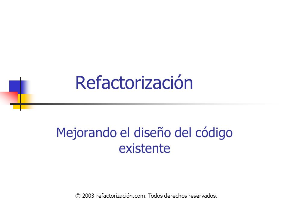 Refactorización Mejorando el diseño del código existente © 2003 refactorización.com. Todos derechos reservados.