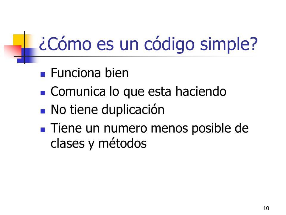 10 ¿Cómo es un código simple? Funciona bien Comunica lo que esta haciendo No tiene duplicación Tiene un numero menos posible de clases y métodos
