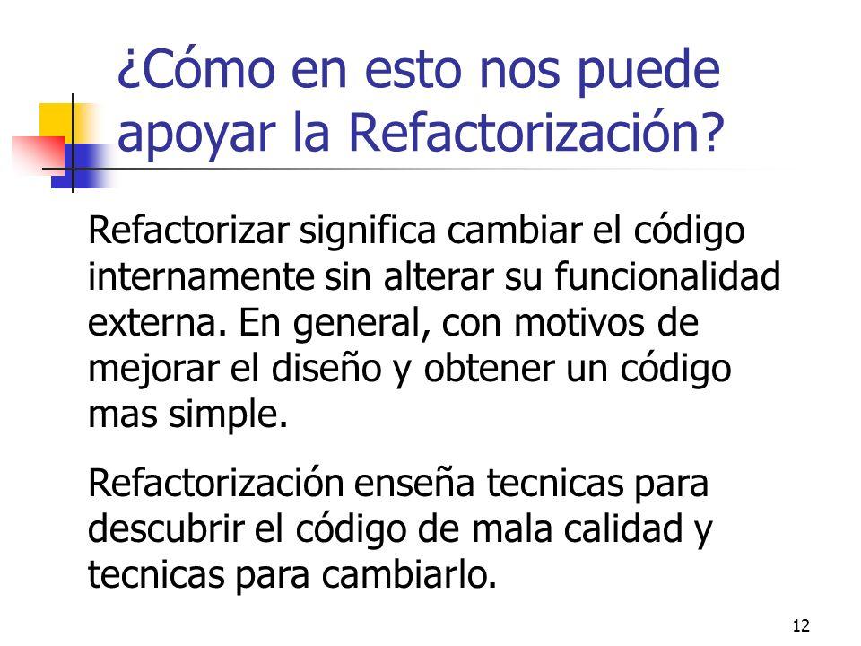 12 ¿Cómo en esto nos puede apoyar la Refactorización? Refactorizar significa cambiar el código internamente sin alterar su funcionalidad externa. En g