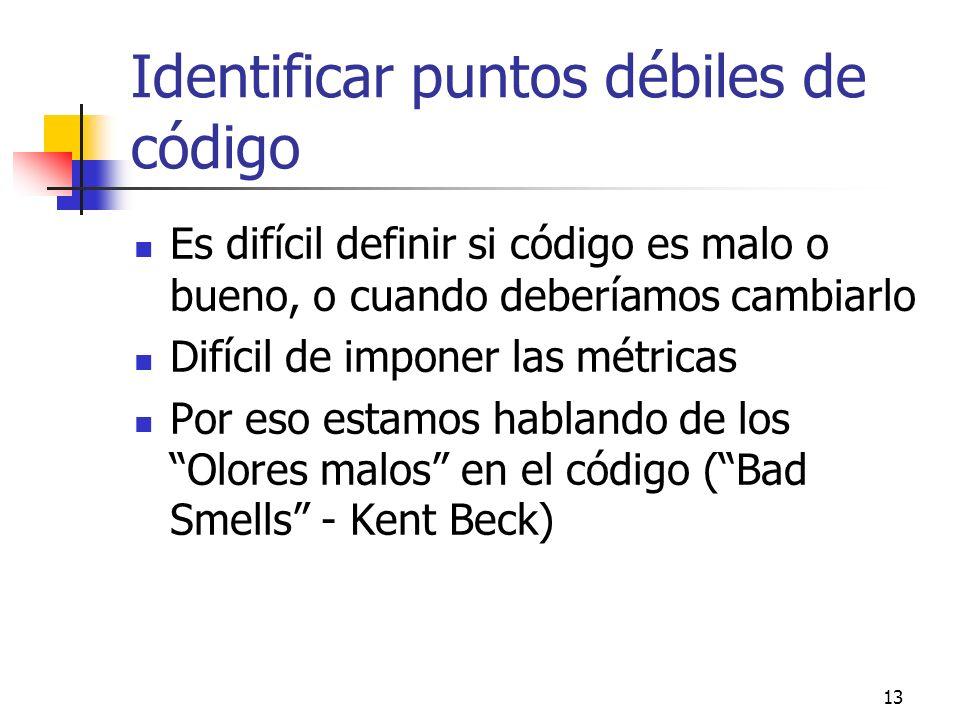 13 Identificar puntos débiles de código Es difícil definir si código es malo o bueno, o cuando deberíamos cambiarlo Difícil de imponer las métricas Por eso estamos hablando de los Olores malos en el código (Bad Smells - Kent Beck)