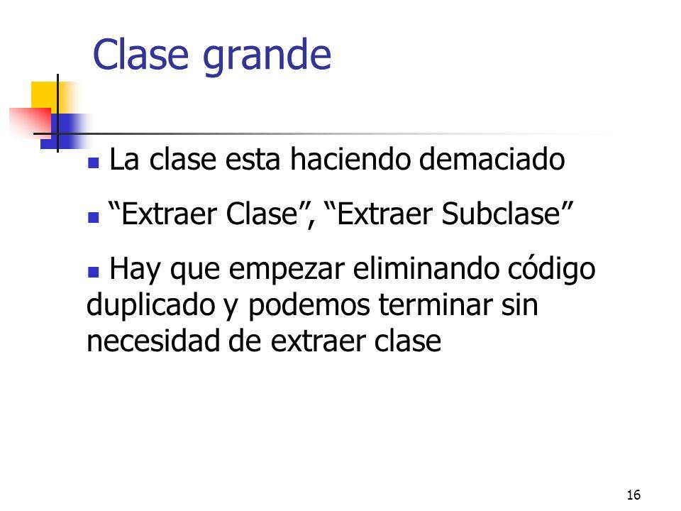 16 Clase grande La clase esta haciendo demaciado Extraer Clase, Extraer Subclase Hay que empezar eliminando código duplicado y podemos terminar sin necesidad de extraer clase