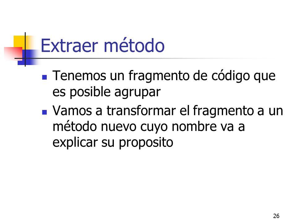 26 Extraer método Tenemos un fragmento de código que es posible agrupar Vamos a transformar el fragmento a un método nuevo cuyo nombre va a explicar su proposito