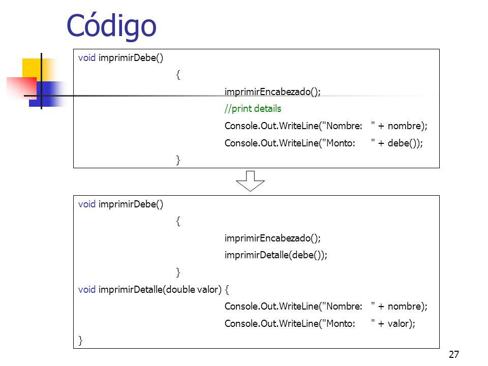 27 Código void imprimirDebe() { imprimirEncabezado(); //print details Console.Out.WriteLine( Nombre: + nombre); Console.Out.WriteLine( Monto: + debe()); } void imprimirDebe() { imprimirEncabezado(); imprimirDetalle(debe()); } void imprimirDetalle(double valor){ Console.Out.WriteLine( Nombre: + nombre); Console.Out.WriteLine( Monto: + valor); }