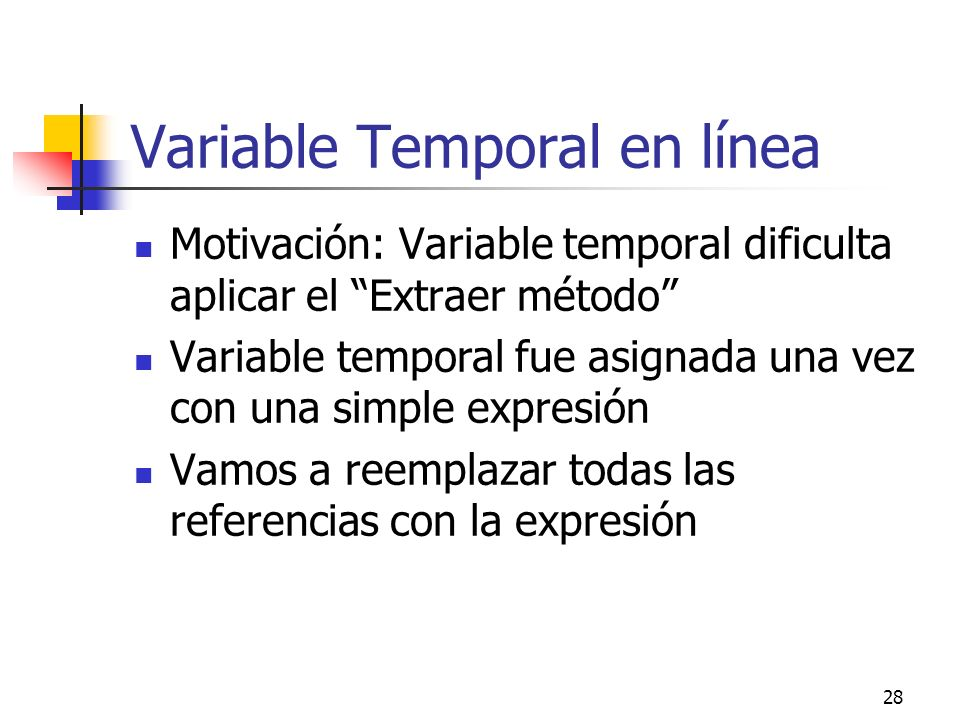 28 Variable Temporal en línea Motivación: Variable temporal dificulta aplicar el Extraer método Variable temporal fue asignada una vez con una simple expresión Vamos a reemplazar todas las referencias con la expresión