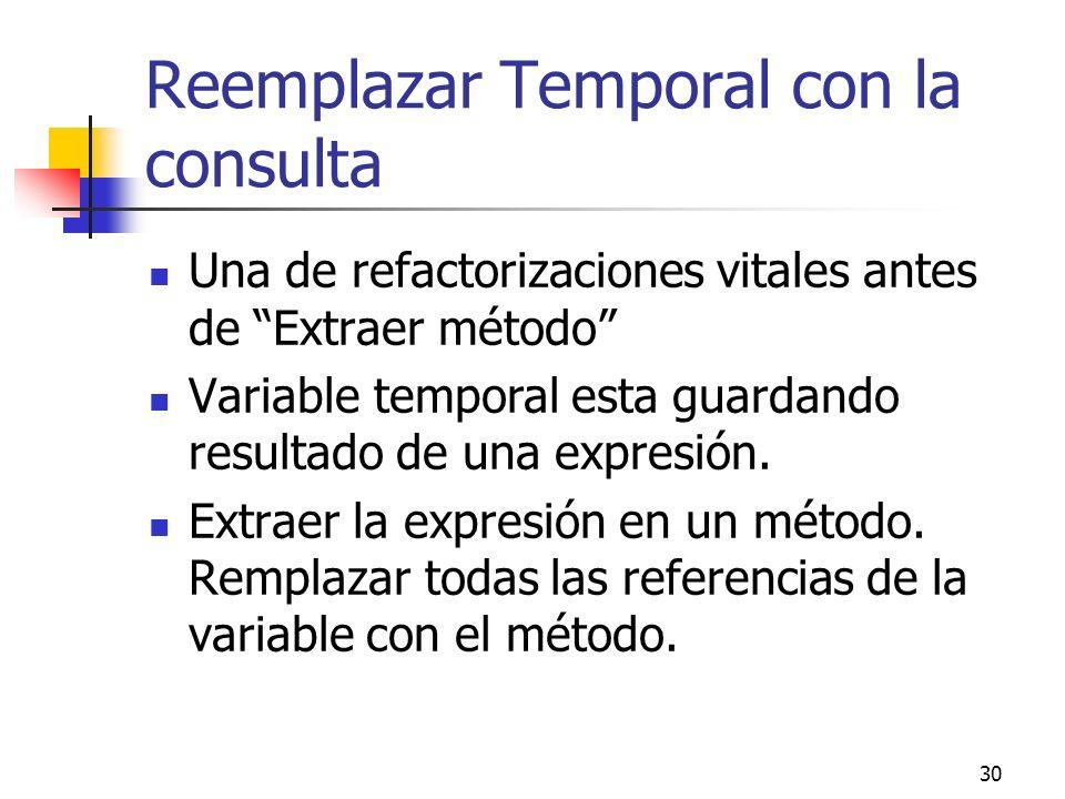 30 Reemplazar Temporal con la consulta Una de refactorizaciones vitales antes de Extraer método Variable temporal esta guardando resultado de una expresión.