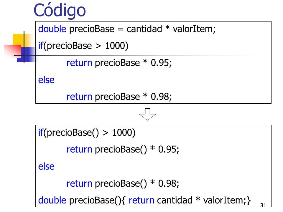 31 Código double precioBase = cantidad * valorItem; if(precioBase > 1000) return precioBase * 0.95; else return precioBase * 0.98; if(precioBase() > 1000) return precioBase() * 0.95; else return precioBase() * 0.98; double precioBase(){ return cantidad * valorItem;}