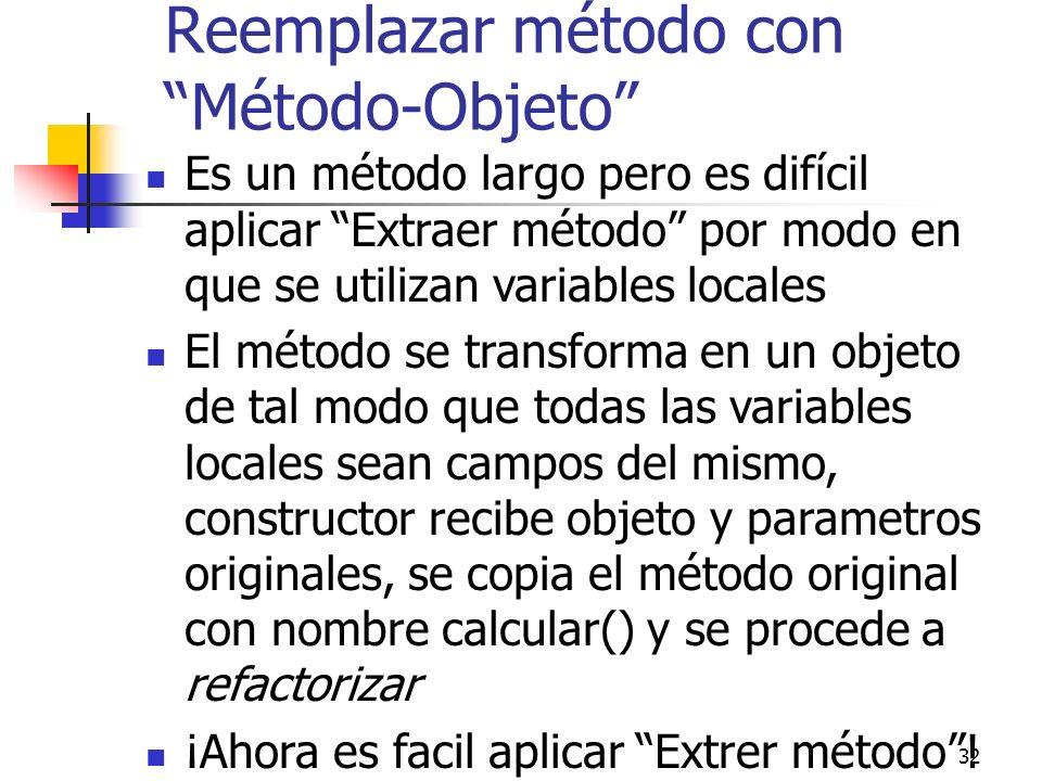 32 Reemplazar método con Método-Objeto Es un método largo pero es difícil aplicar Extraer método por modo en que se utilizan variables locales El méto