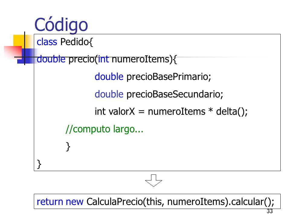 33 Código class Pedido{ double precio(int numeroItems){ double precioBasePrimario; double precioBaseSecundario; int valorX = numeroItems * delta(); //computo largo...