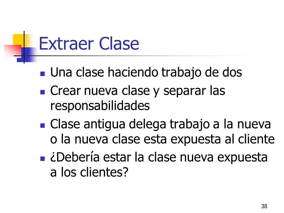 38 Extraer Clase Una clase haciendo trabajo de dos Crear nueva clase y separar las responsabilidades Clase antigua delega trabajo a la nueva o la nueva clase esta expuesta al cliente ¿Debería estar la clase nueva expuesta a los clientes?