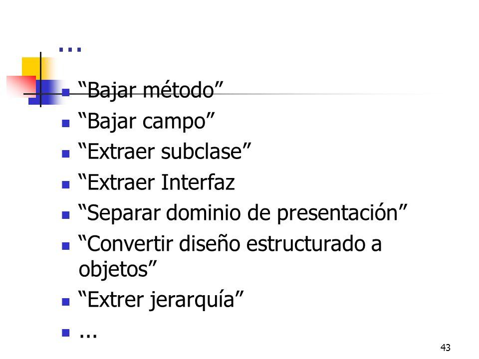43... Bajar método Bajar campo Extraer subclase Extraer Interfaz Separar dominio de presentación Convertir diseño estructurado a objetos Extrer jerarq