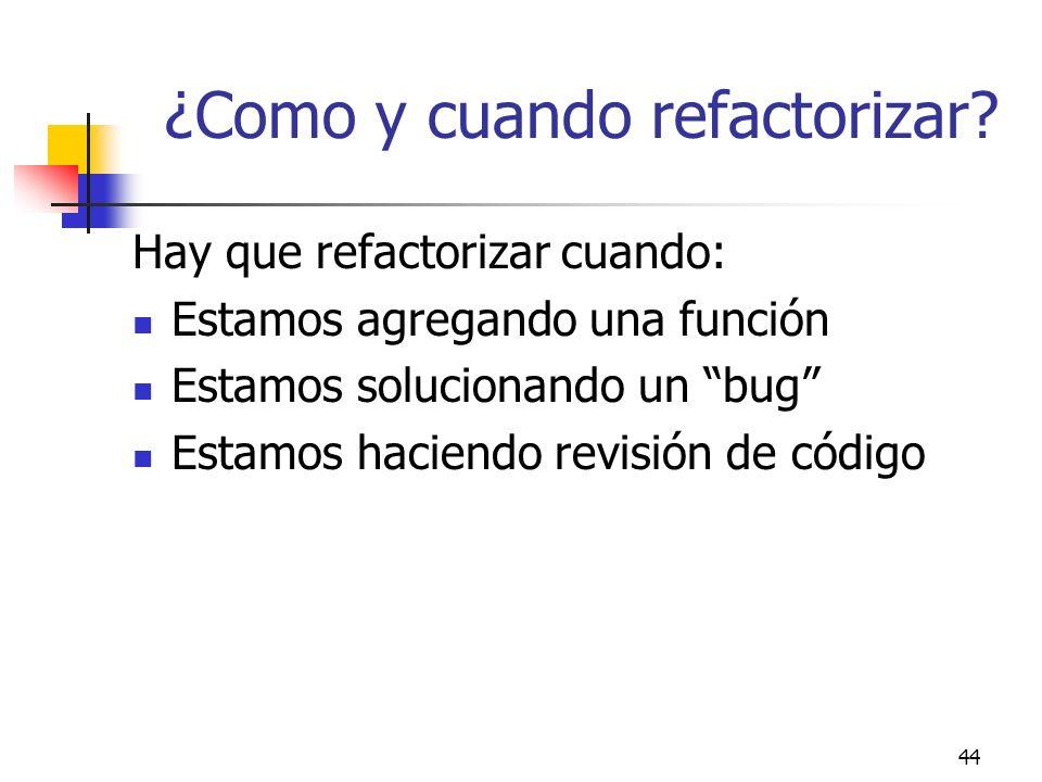44 ¿Como y cuando refactorizar? Hay que refactorizar cuando: Estamos agregando una función Estamos solucionando un bug Estamos haciendo revisión de có