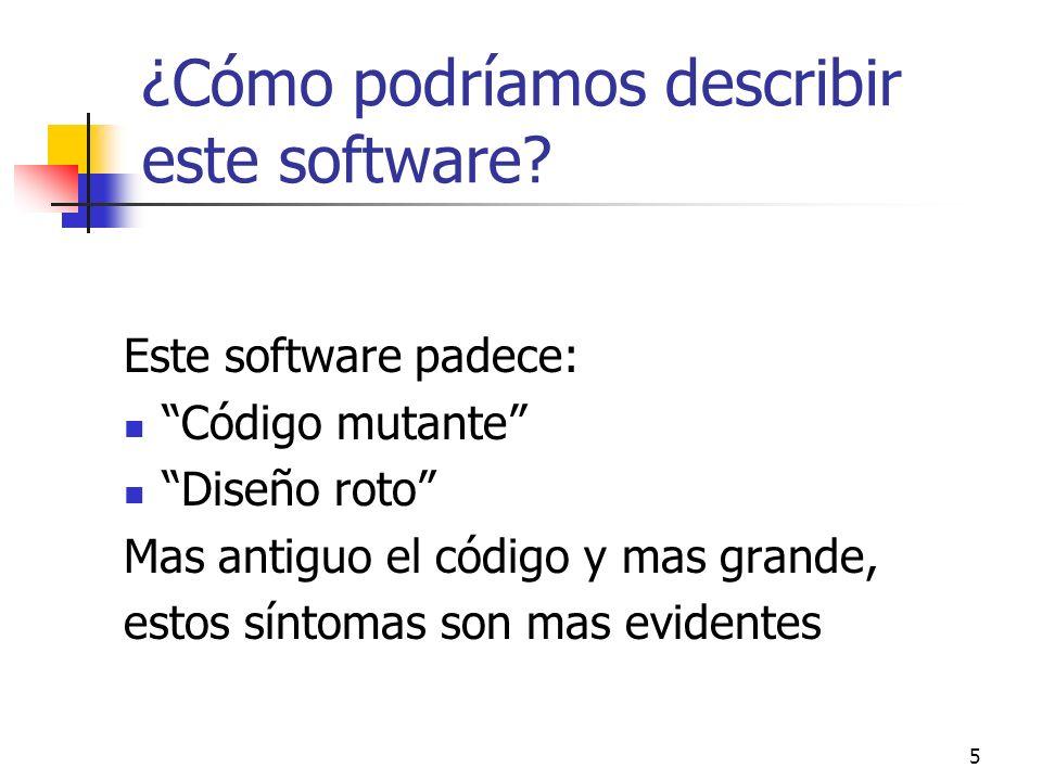 5 ¿Cómo podríamos describir este software? Este software padece: Código mutante Diseño roto Mas antiguo el código y mas grande, estos síntomas son mas