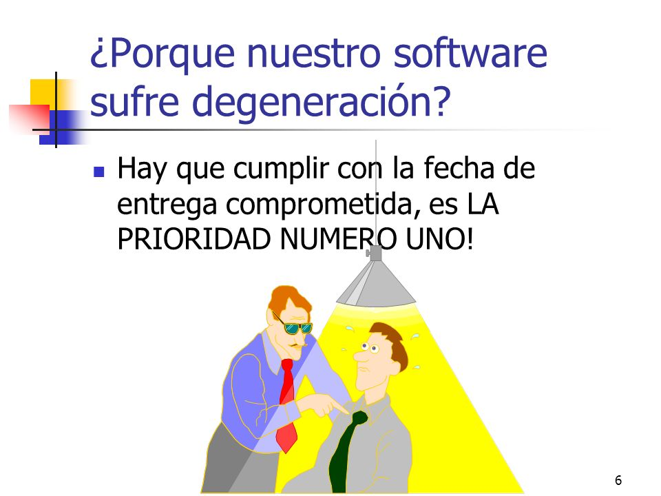 6 ¿Porque nuestro software sufre degeneración? Hay que cumplir con la fecha de entrega comprometida, es LA PRIORIDAD NUMERO UNO!
