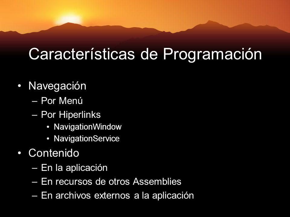 Características de Programación Navegación –Por Menú –Por Hiperlinks NavigationWindow NavigationService Contenido –En la aplicación –En recursos de otros Assemblies –En archivos externos a la aplicación