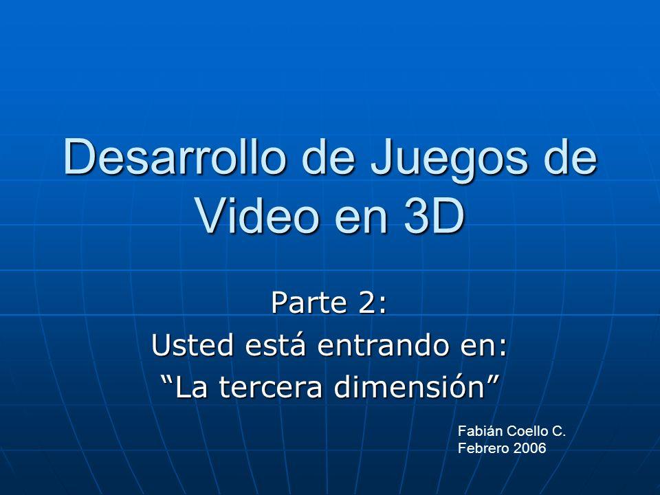 Desarrollo de Juegos de Video en 3D Parte 2: Usted está entrando en: La tercera dimensión Fabián Coello C. Febrero 2006