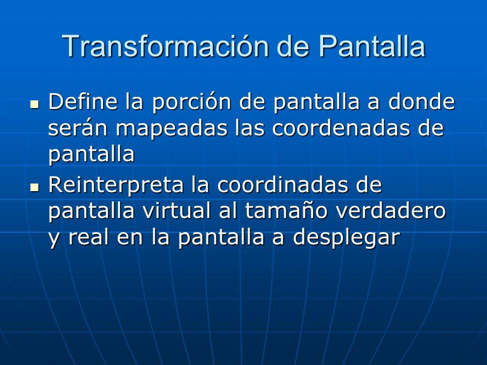 Transformación de Pantalla Define la porción de pantalla a donde serán mapeadas las coordenadas de pantalla Define la porción de pantalla a donde será